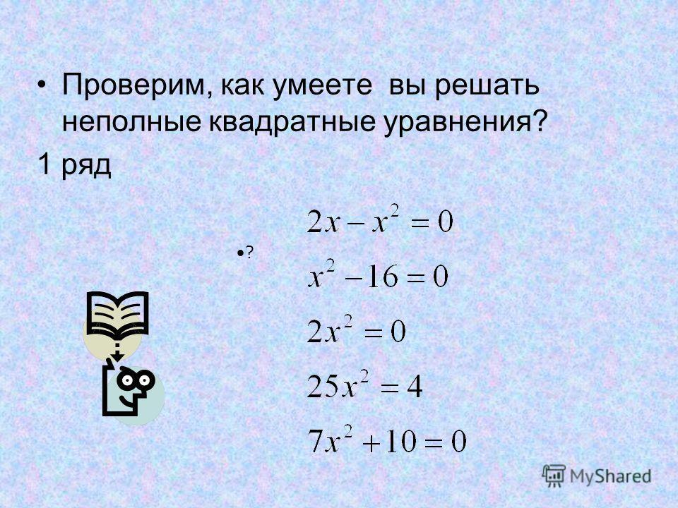 Проверим, как умеете вы решать неполные квадратные уравнения? 1 ряд ?