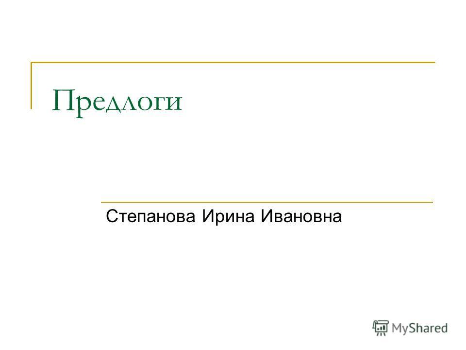 Предлоги Степанова Ирина Ивановна
