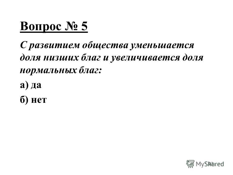 23 Вопрос 5 С развитием общества уменьшается доля низших благ и увеличивается доля нормальных благ: а) да б) нет