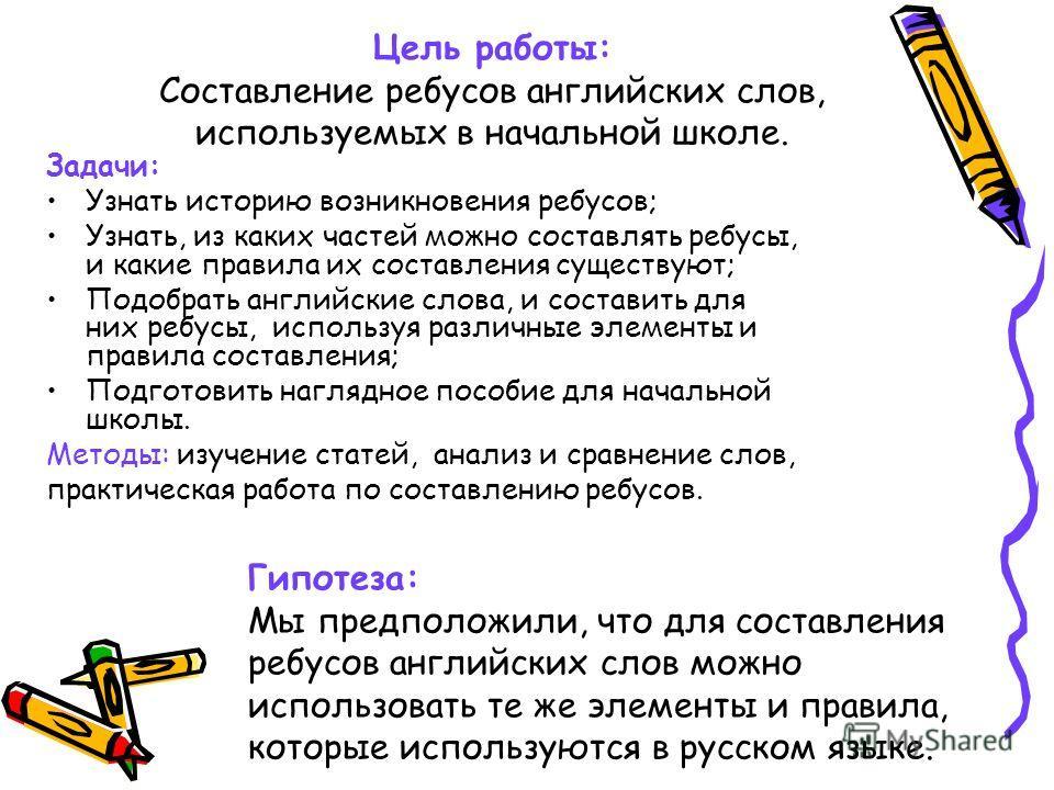 Цель работы: Составление ребусов английских слов, используемых в начальной школе. Задачи: Узнать историю возникновения ребусов; Узнать, из каких частей можно составлять ребусы, и какие правила их составления существуют; Подобрать английские слова, и