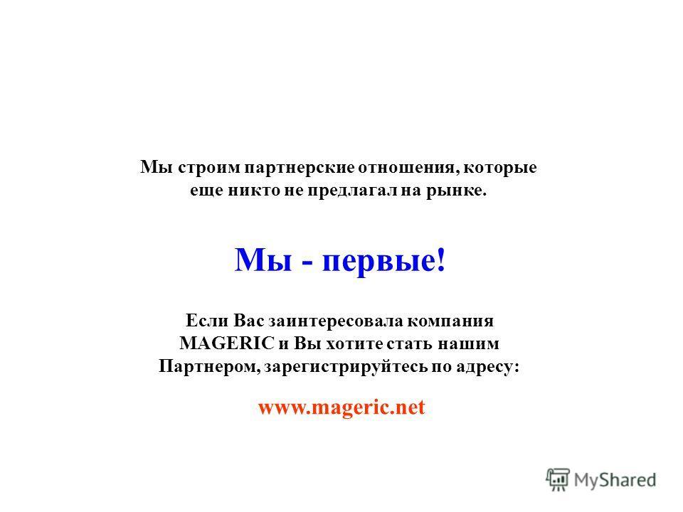 Мы строим партнерские отношения, которые еще никто не предлагал на рынке. www.mageric.net Мы - первые! Если Вас заинтересовала компания MAGERIC и Вы хотите стать нашим Партнером, зарегистрируйтесь по адресу: