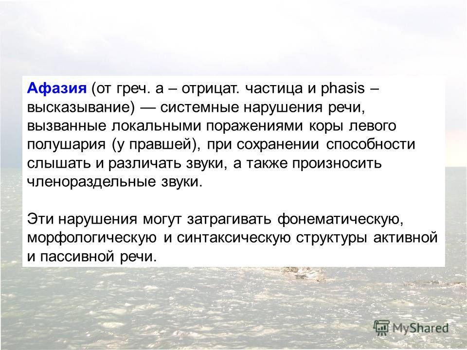 Афазия (от греч. a – отрицат. частица и phasis – высказывание) системные нарушения речи, вызванные локальными поражениями коры левого полушария (у правшей), при сохранении способности слышать и различать звуки, а также произносить членораздельные зву