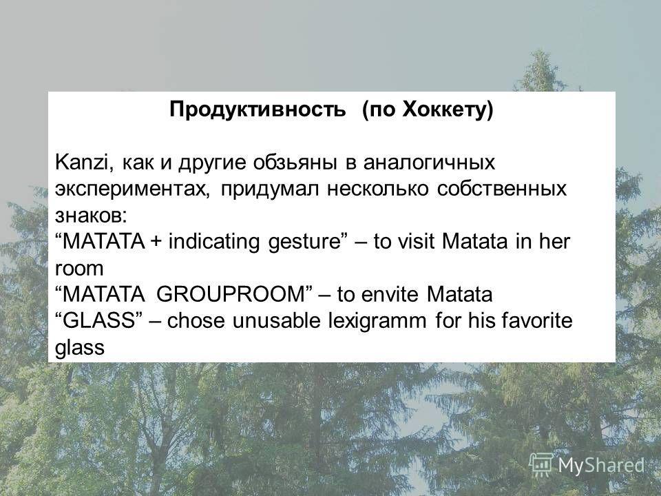 Продуктивность (по Хоккету) Kanzi, как и другие обзьяны в аналогичных экспериментах, придумал несколько собственных знаков: MATATA + indicating gesture – to visit Matata in her room MATATA GROUPROOM – to envite Matata GLASS – chose unusable lexigramm