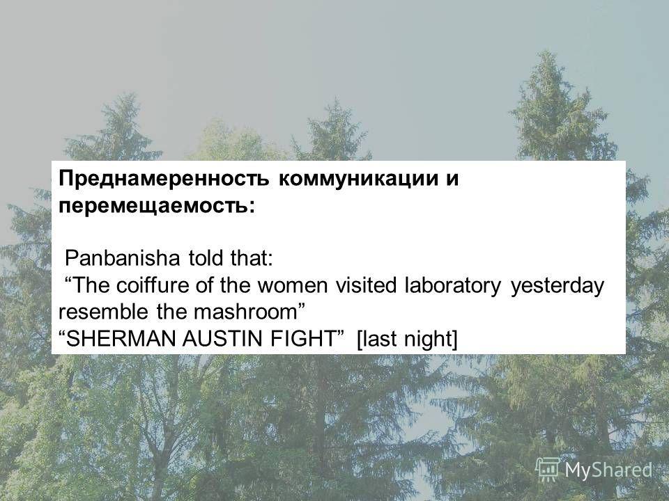 Преднамеренность коммуникации и перемещаемость: Panbanisha told that: The coiffure of the women visited laboratory yesterday resemble the mashroom SHERMAN AUSTIN FIGHT [last night]