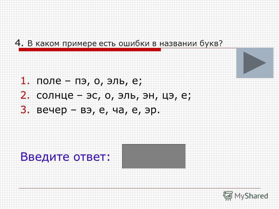 4. В каком примере есть ошибки в названии букв? 1.поле – пэ, о, эль, е; 2.солнце – эс, о, эль, эн, цэ, е; 3.вечер – вэ, е, ча, е, эр. Введите ответ: