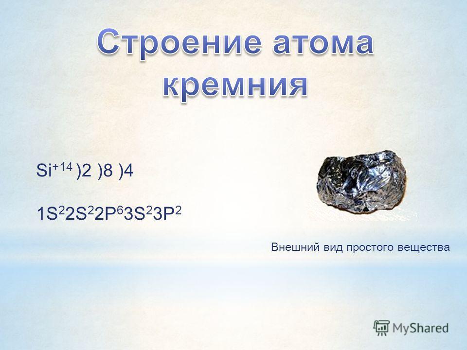 Внешний вид простого вещества Si +14 )2 )8 )4 1S 2 2S 2 2P 6 3S 2 3P 2