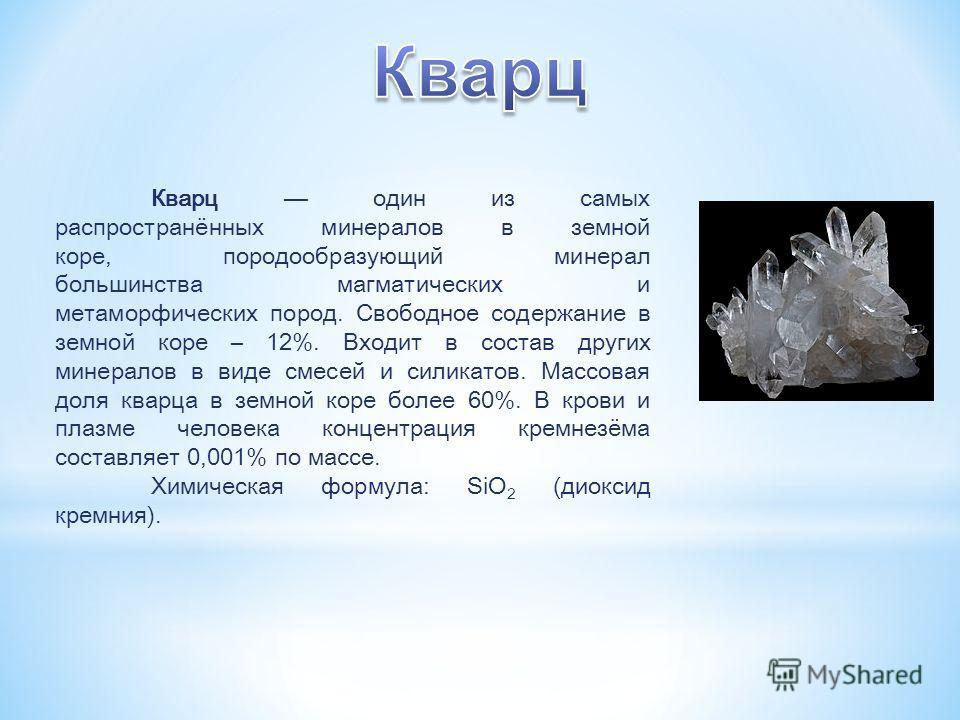Кварц один из самых распространённых минералов в земной коре, породообразующий минерал большинства магматических и метаморфических пород. Свободное содержание в земной коре – 12%. Входит в состав других минералов в виде смесей и силикатов. Массовая д