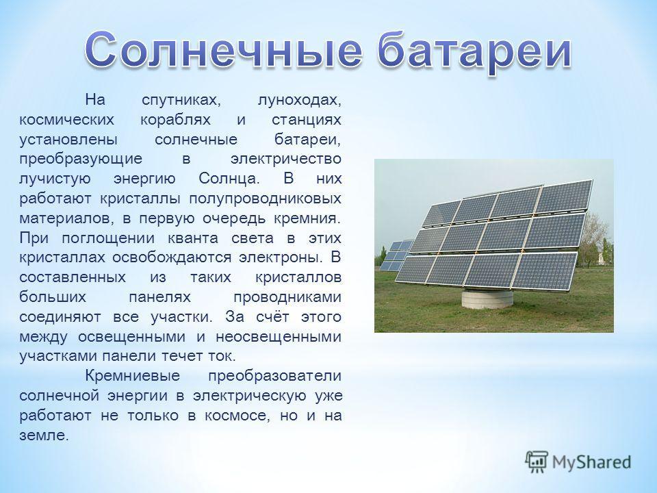 На спутниках, луноходах, космических кораблях и станциях установлены солнечные батареи, преобразующие в электричество лучистую энергию Солнца. В них работают кристаллы полупроводниковых материалов, в первую очередь кремния. При поглощении кванта свет