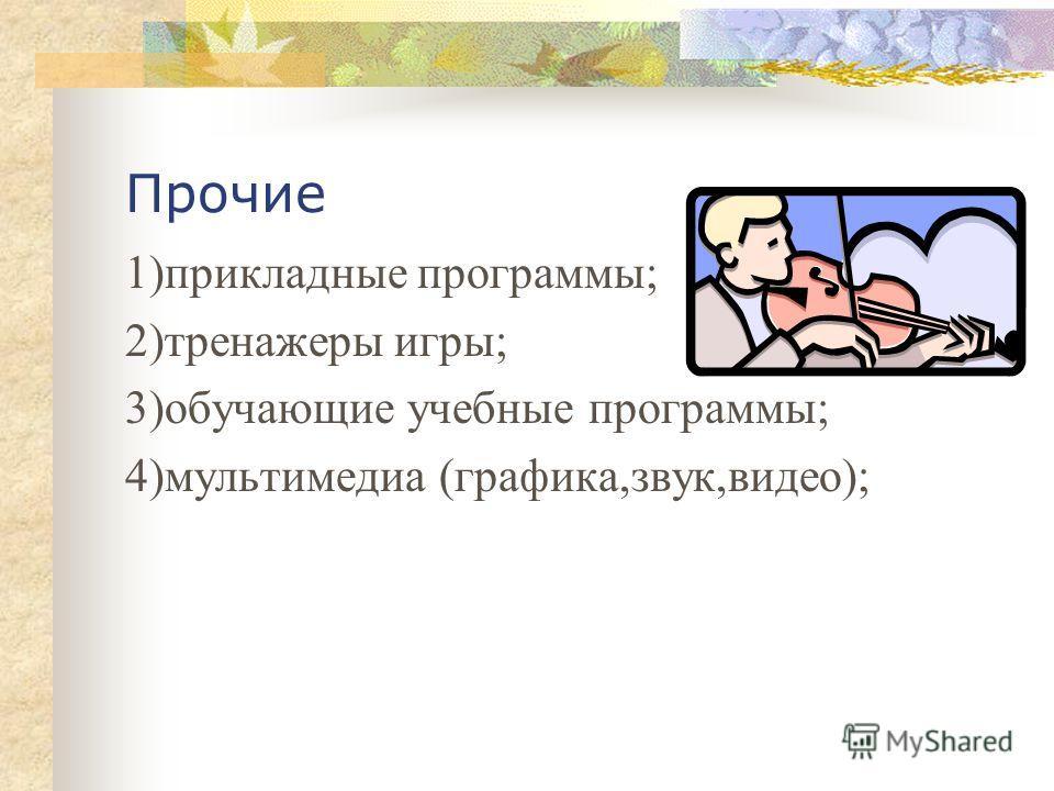 Прочие 1)прикладные программы; 2)тренажеры игры; 3)обучающие учебные программы; 4)мультимедиа (графика,звук,видео);