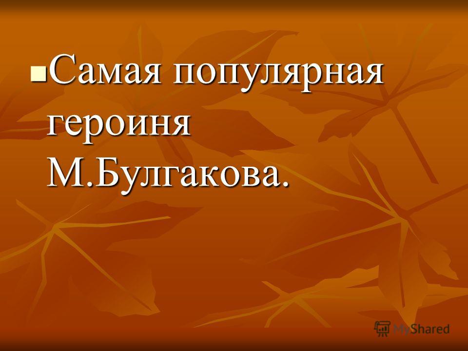 Самая популярная героиня М.Булгакова. Самая популярная героиня М.Булгакова.