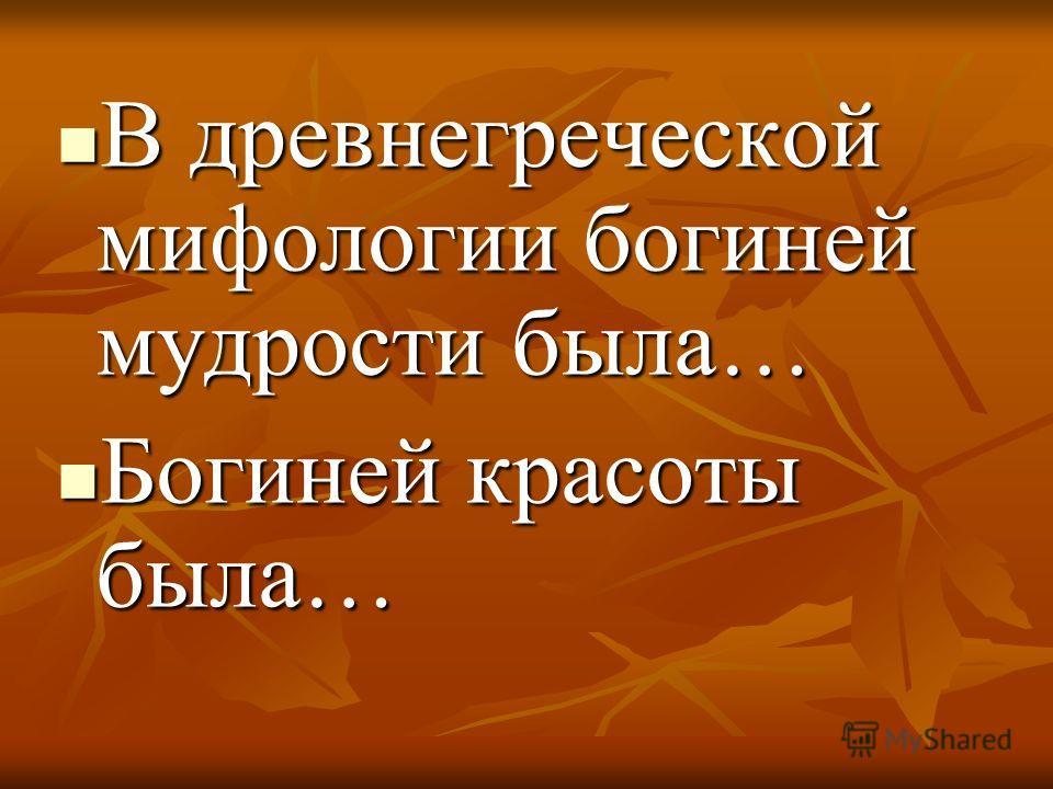 В древнегреческой мифологии богиней мудрости была… В древнегреческой мифологии богиней мудрости была… Богиней красоты была… Богиней красоты была…