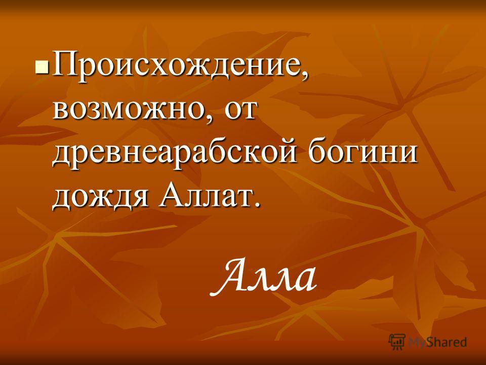 Происхождение, возможно, от древнеарабской богини дождя Аллат. Происхождение, возможно, от древнеарабской богини дождя Аллат. Алла