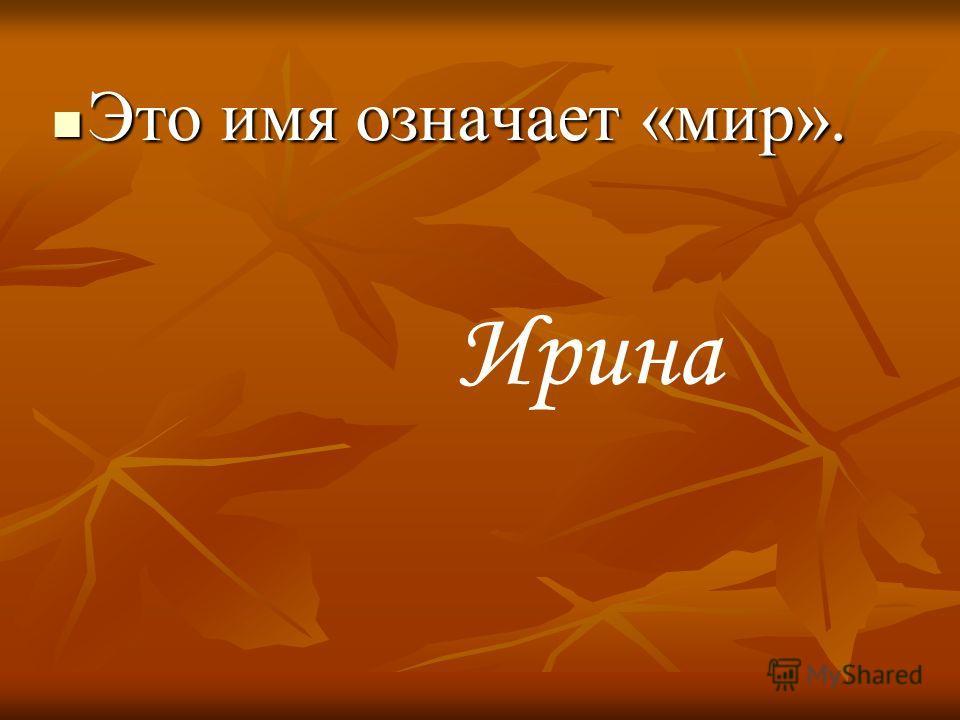 Это имя означает «мир». Это имя означает «мир». Ирина