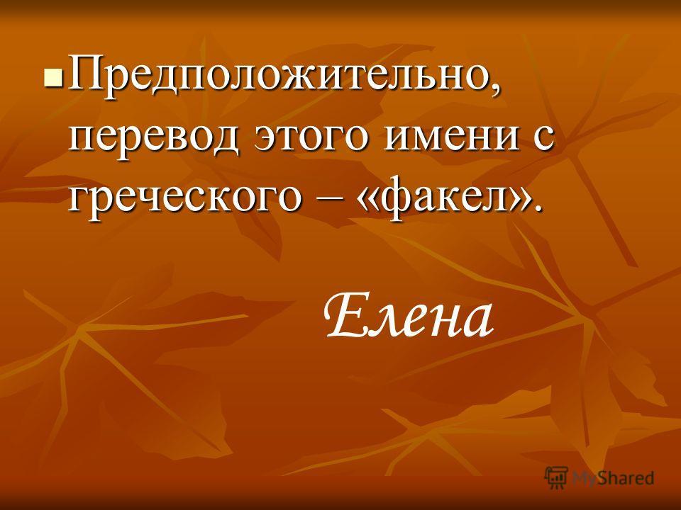 Предположительно, перевод этого имени с греческого – «факел». Предположительно, перевод этого имени с греческого – «факел». Елена
