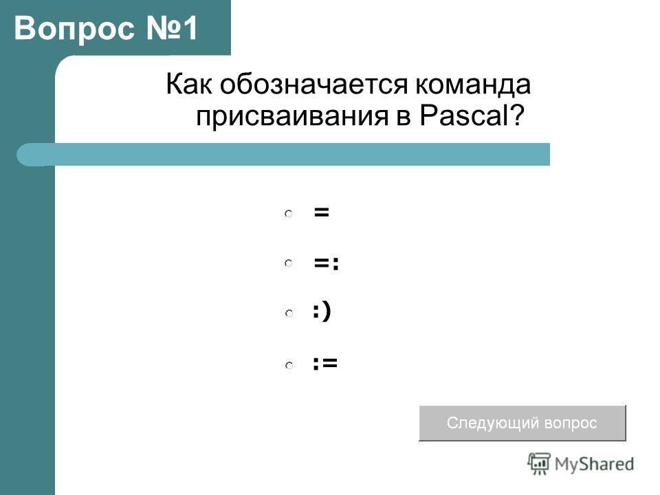 Как обозначается команда присваивания в Pascal? =: :) = := Вопрос 1