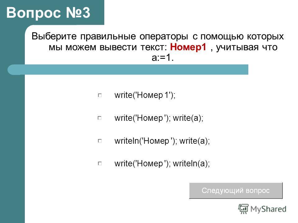 Выберите правильные операторы с помощью которых мы можем вывести текст: Номер1, учитывая что а:=1. write('Номер '); write(a); writeln('Номер '); write(a); write('Номер 1'); write('Номер '); writeln(a); Вопрос 3