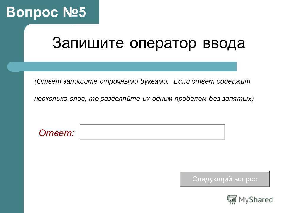 Запишите оператор ввода Вопрос 5 Ответ: (Ответ запишите строчными буквами. Если ответ содержит несколько слов, то разделяйте их одним пробелом без запятых)