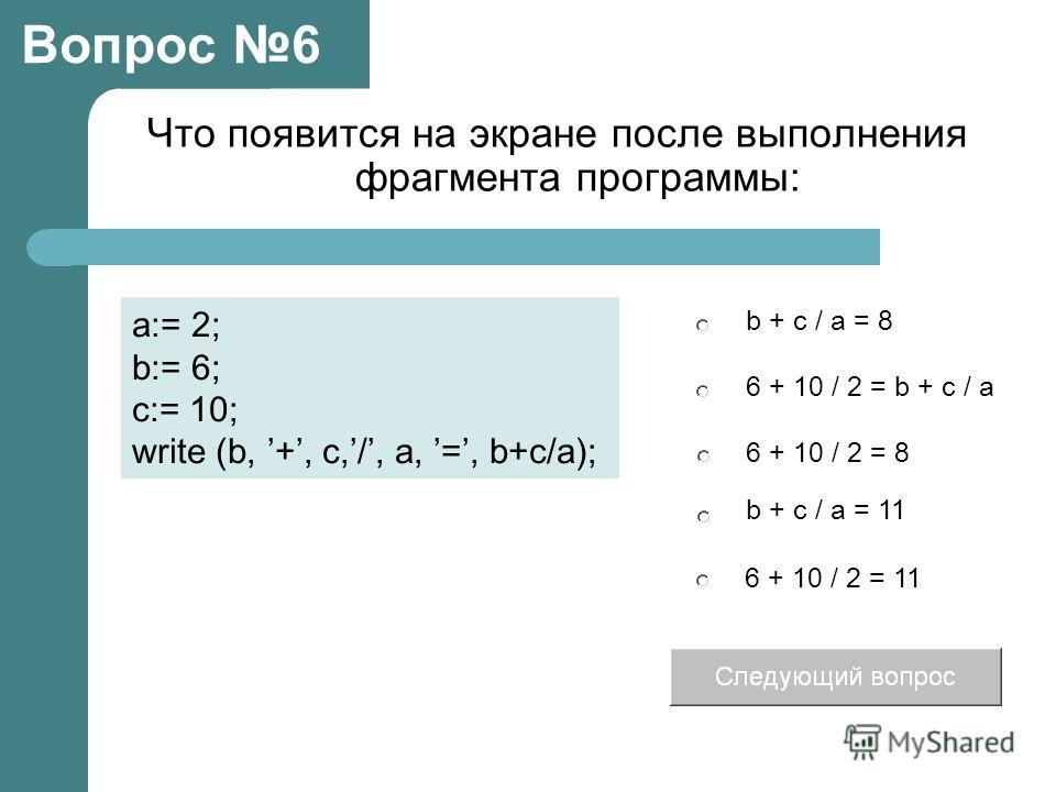 Что появится на экране после выполнения фрагмента программы: 6 + 10 / 2 = b + c / a 6 + 10 / 2 = 8 b + c / a = 8 b + c / a = 11 Вопрос 6 a:= 2; b:= 6; c:= 10; write (b, +, c,/, a, =, b+c/a); 6 + 10 / 2 = 11