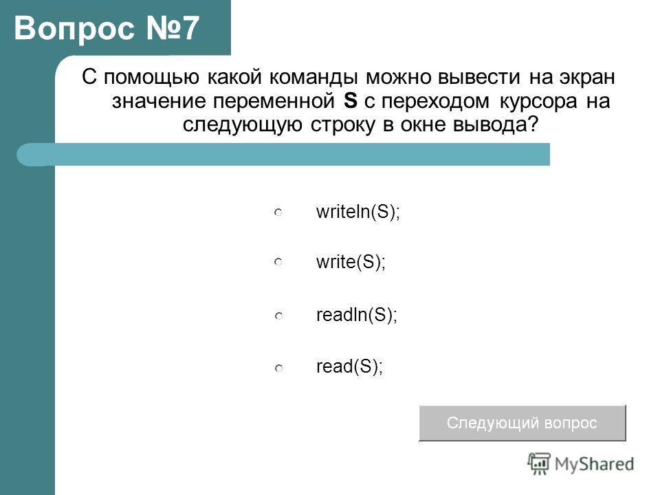 С помощью какой команды можно вывести на экран значение переменной S с переходом курсора на следующую строку в окне вывода? Вопрос 7 writeln(S); write(S); readln(S); read(S);