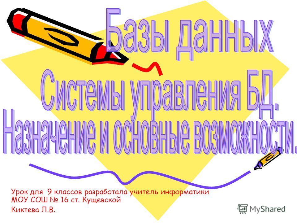 Урок для 9 классов разработала учитель информатики МОУ СОШ 16 ст. Кущевской Киктева Л.В.