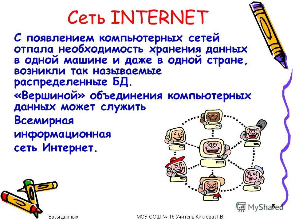 5 Сеть INTERNET С появлением компьютерных сетей отпала необходимость хранения данных в одной машине и даже в одной стране, возникли так называемые распределенные БД. «Вершиной» объединения компьютерных данных может служить Всемирная информационная се