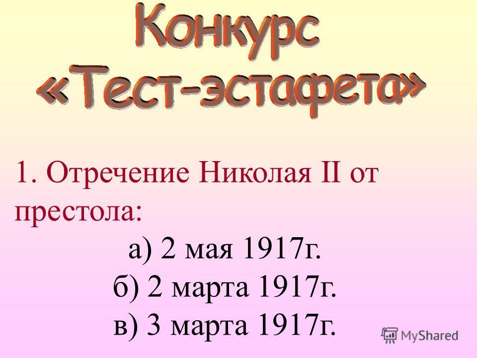 1. Отречение Николая II от престола: а) 2 мая 1917г. б) 2 марта 1917г. в) 3 марта 1917г.