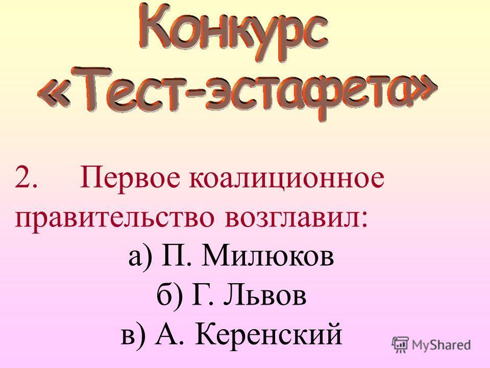 2. Первое коалиционное правительство возглавил: а) П. Милюков б) Г. Львов в) А. Керенский