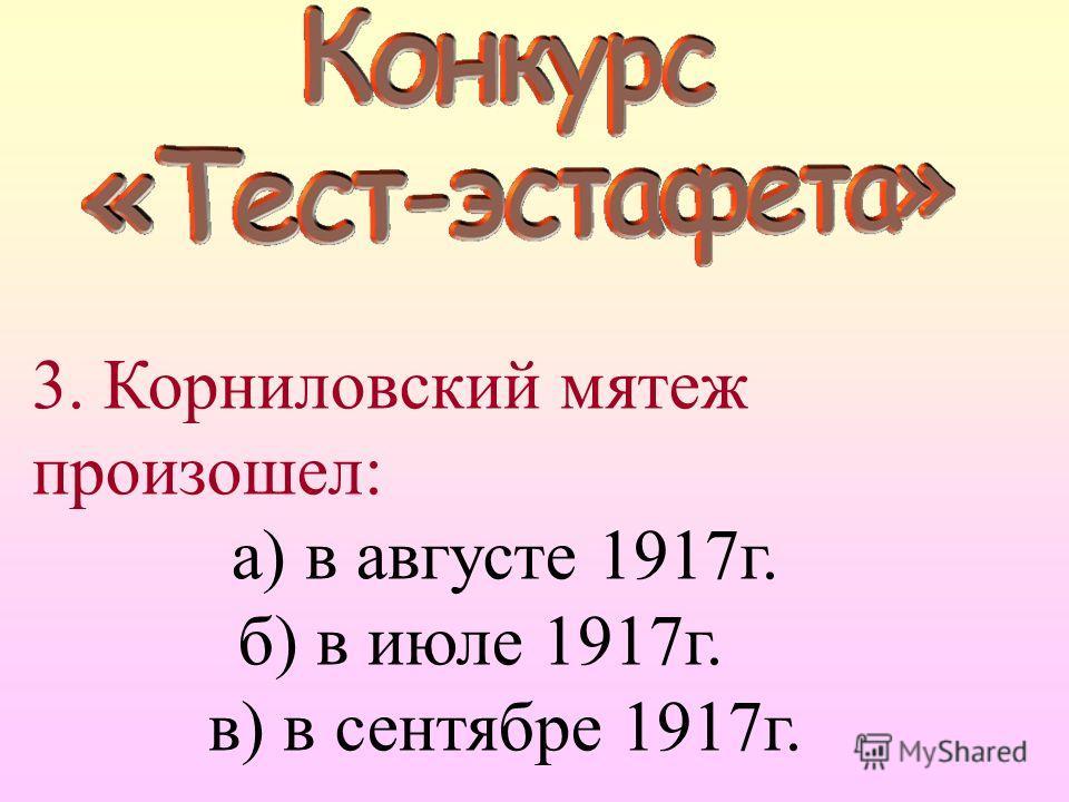 3. Корниловский мятеж произошел: а) в августе 1917г. б) в июле 1917г. в) в сентябре 1917г.