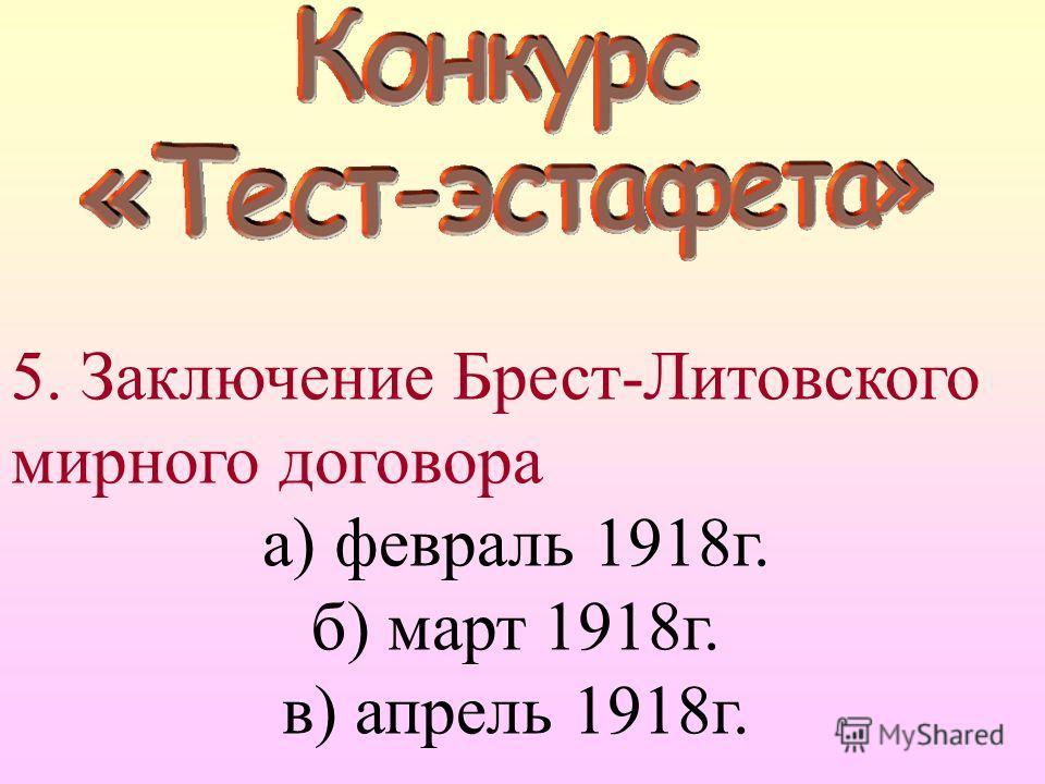 5. Заключение Брест-Литовского мирного договора а) февраль 1918г. б) март 1918г. в) апрель 1918г.