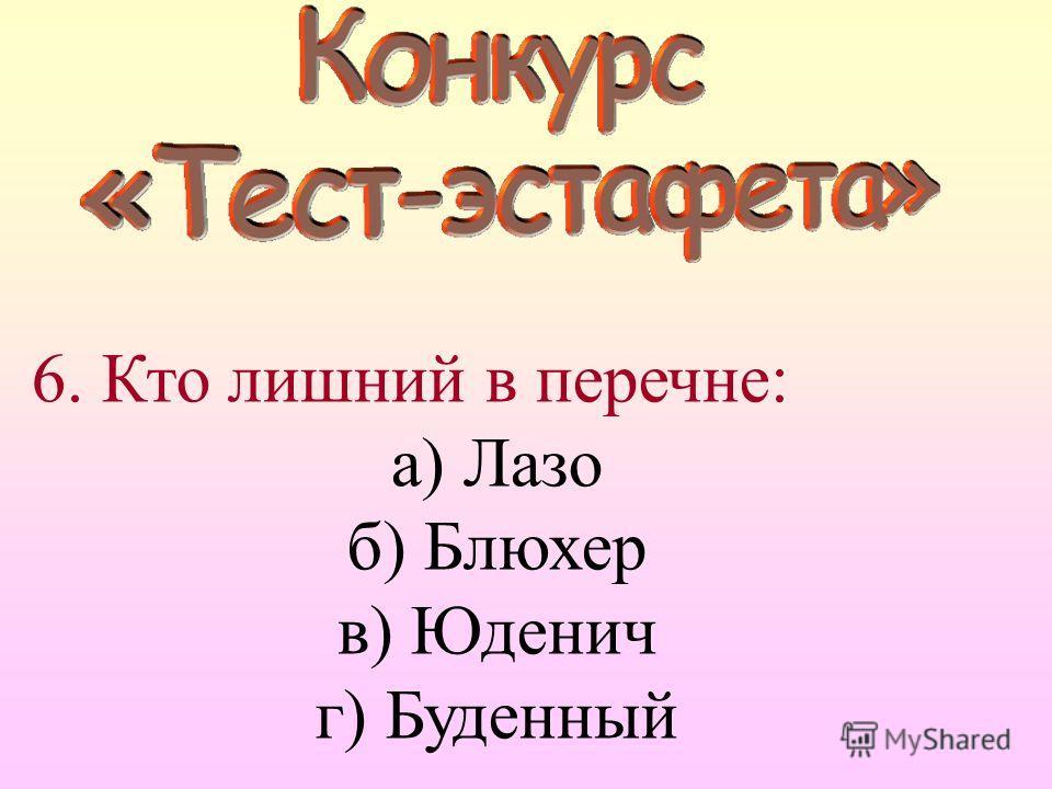 6. Кто лишний в перечне: а) Лазо б) Блюхер в) Юденич г) Буденный