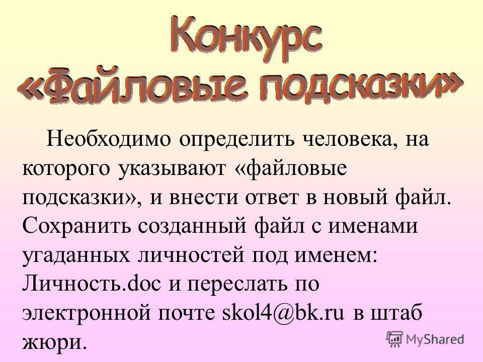 Необходимо определить человека, на которого указывают «файловые подсказки», и внести ответ в новый файл. Сохранить созданный файл с именами угаданных личностей под именем: Личность.doc и переслать по электронной почте skol4@bk.ru в штаб жюри.