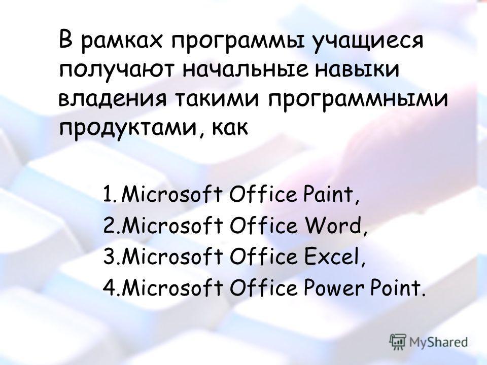 В рамках программы учащиеся получают начальные навыки владения такими программными продуктами, как 1.Microsoft Office Paint, 2.Microsoft Office Word, 3.Microsoft Office Excel, 4.Microsoft Office Power Point.