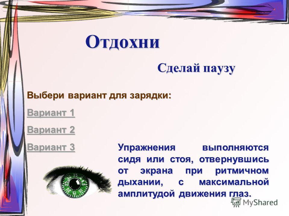 Отдохни Сделай паузу Выбери вариант для зарядки: Вариант 1 Вариант 1 Вариант 2 Вариант 2 Вариант 3 Вариант 3 Упражнения выполняются сидя или стоя, отвернувшись от экрана при ритмичном дыхании, с максимальной амплитудой движения глаз.