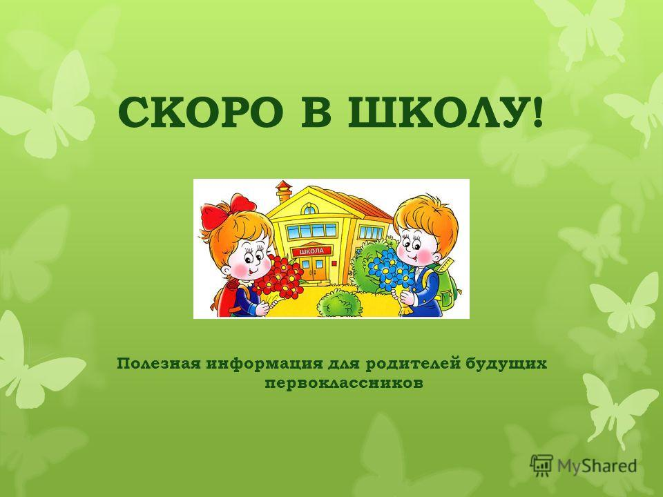 СКОРО В ШКОЛУ! Полезная информация для родителей будущих первоклассников