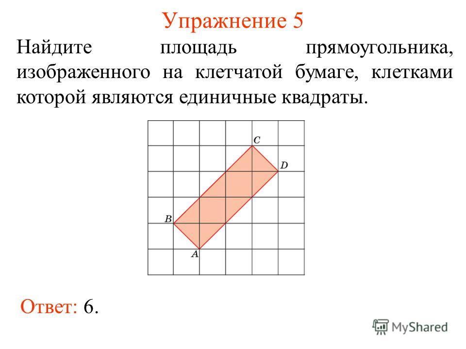 Упражнение 5 Найдите площадь прямоугольника, изображенного на клетчатой бумаге, клетками которой являются единичные квадраты. Ответ: 6.