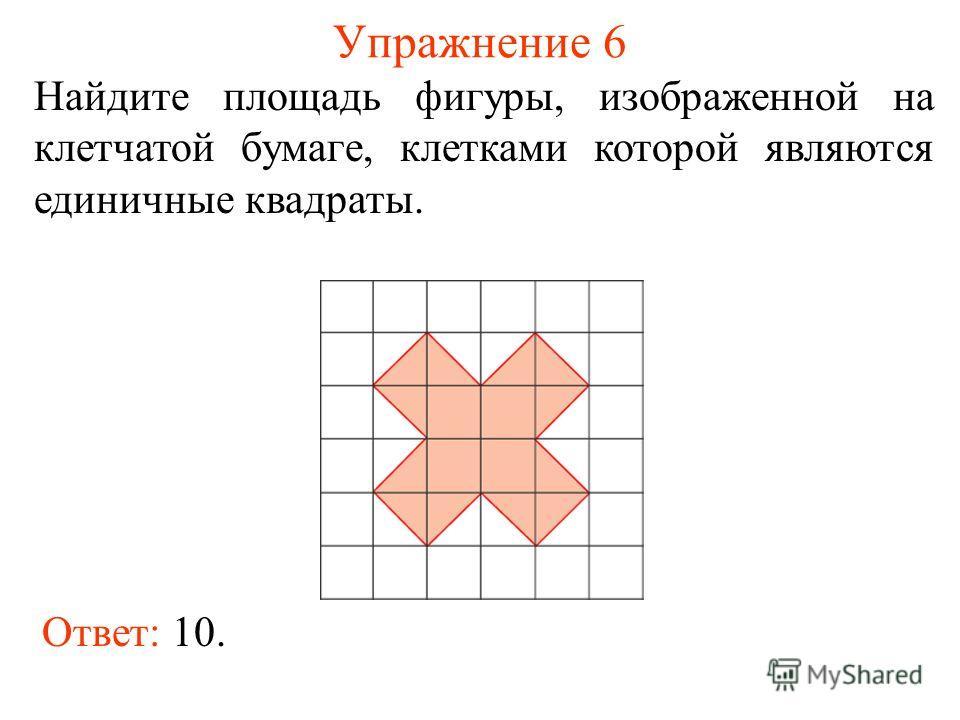 Упражнение 6 Найдите площадь фигуры, изображенной на клетчатой бумаге, клетками которой являются единичные квадраты. Ответ: 10.