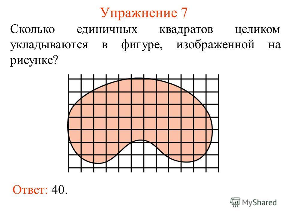 Упражнение 7 Сколько единичных квадратов целиком укладываются в фигуре, изображенной на рисунке? Ответ: 40.