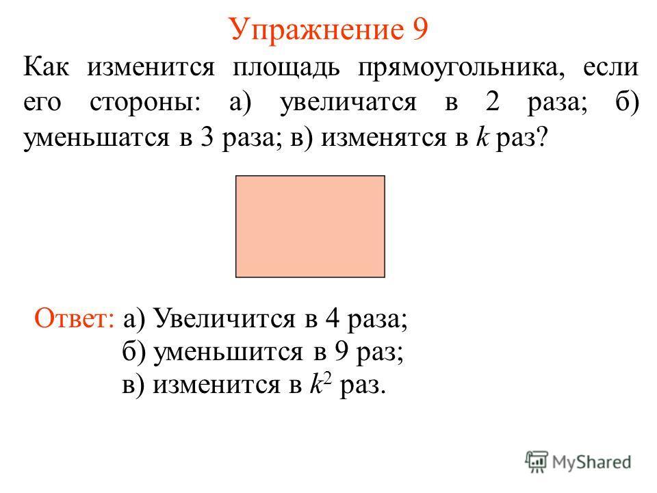 Упражнение 9 Как изменится площадь прямоугольника, если его стороны: а) увеличатся в 2 раза; б) уменьшатся в 3 раза; в) изменятся в k раз? Ответ: а) Увеличится в 4 раза; б) уменьшится в 9 раз; в) изменится в k 2 раз.