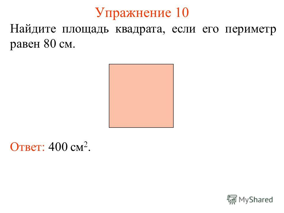 Упражнение 10 Найдите площадь квадрата, если его периметр равен 80 см. Ответ: 400 см 2.