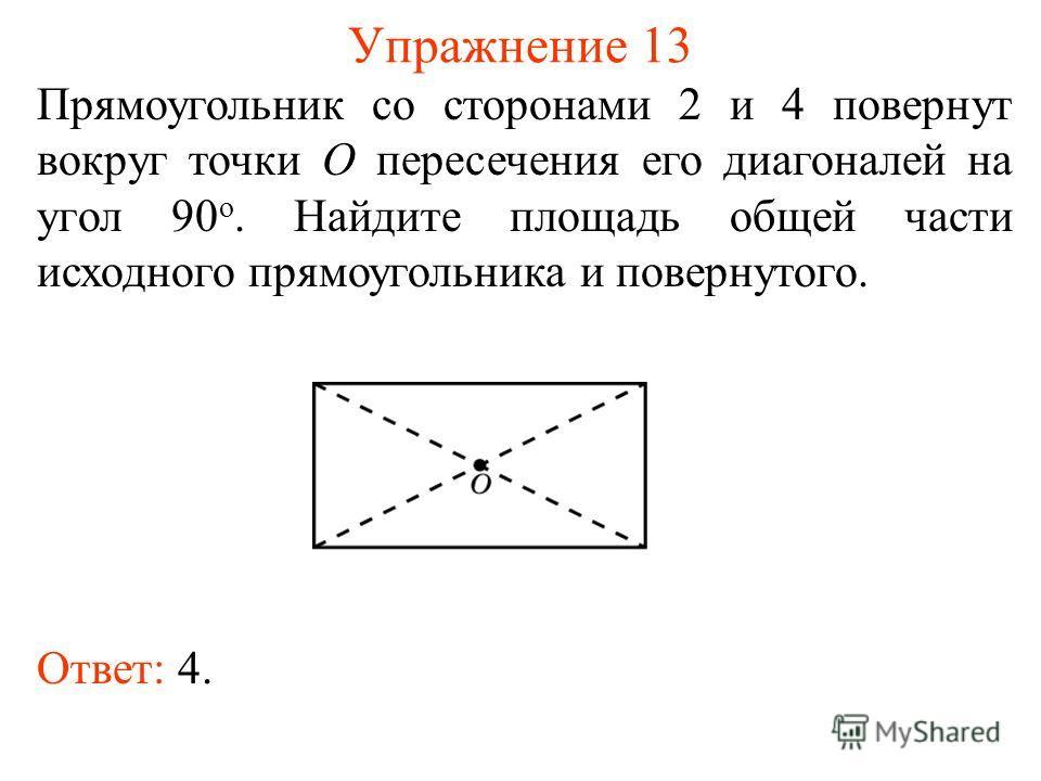 Упражнение 13 Прямоугольник со сторонами 2 и 4 повернут вокруг точки O пересечения его диагоналей на угол 90 о. Найдите площадь общей части исходного прямоугольника и повернутого. Ответ: 4.