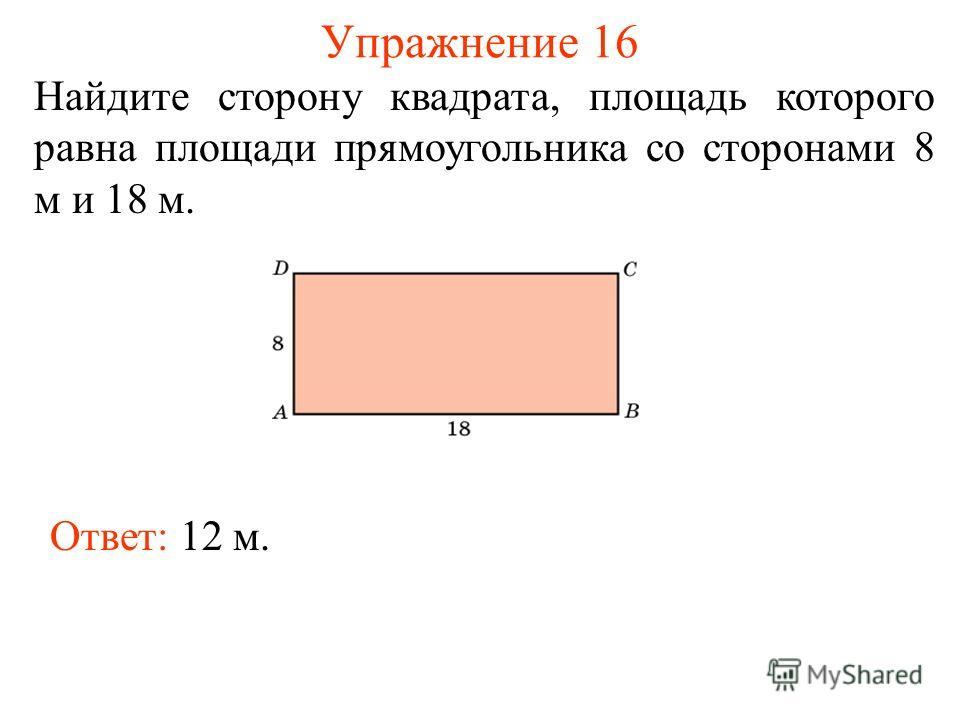 Упражнение 16 Найдите сторону квадрата, площадь которого равна площади прямоугольника со сторонами 8 м и 18 м. Ответ: 12 м.