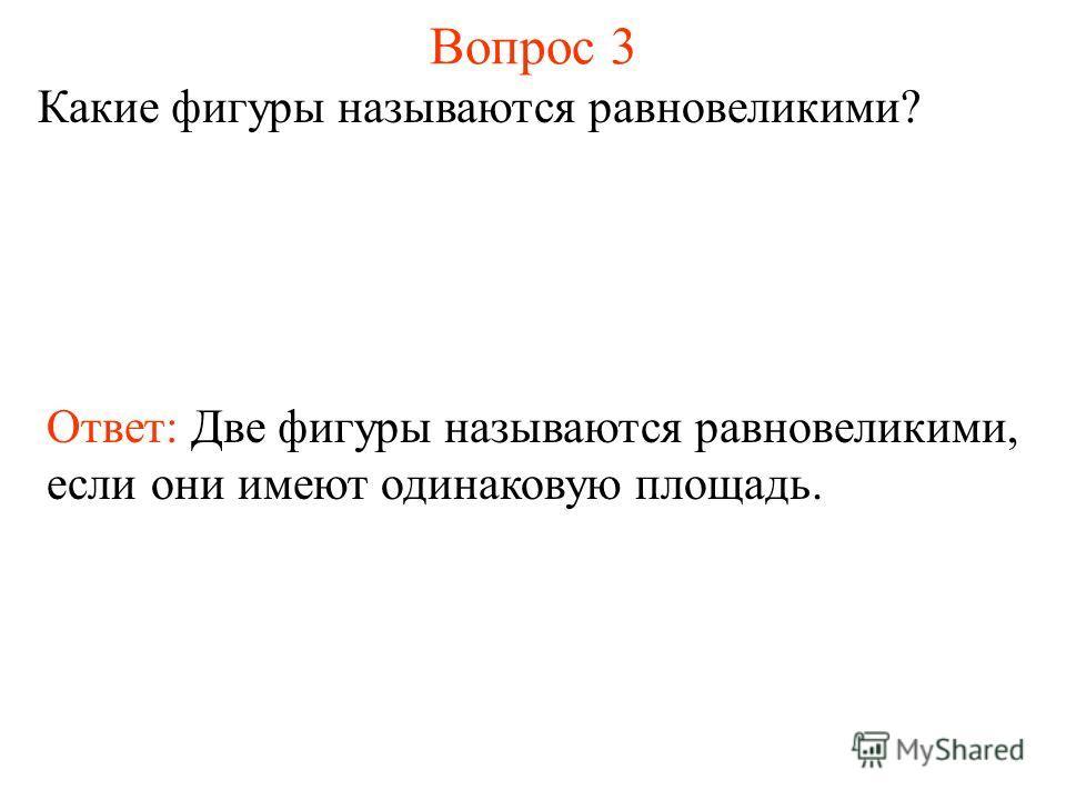 Вопрос 3 Какие фигуры называются равновеликими? Ответ: Две фигуры называются равновеликими, если они имеют одинаковую площадь.