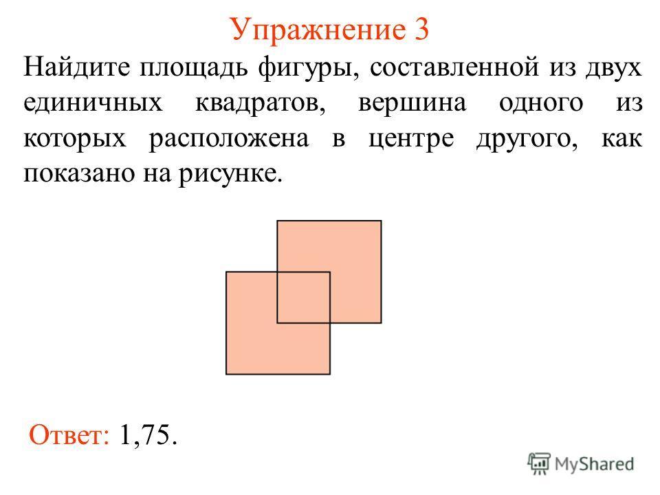 Упражнение 3 Найдите площадь фигуры, составленной из двух единичных квадратов, вершина одного из которых расположена в центре другого, как показано на рисунке. Ответ: 1,75.