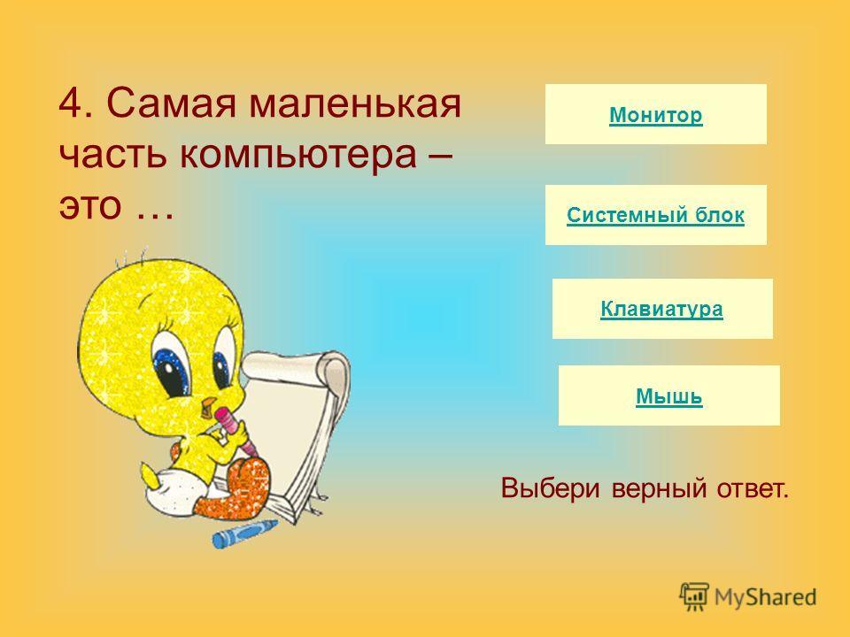 Монитор Системный блок Клавиатура Мышь Выбери верный ответ. 4. Самая маленькая часть компьютера – это …