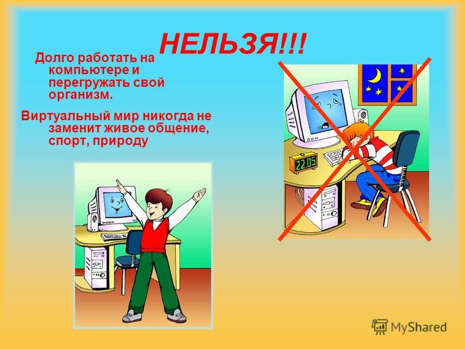 НЕЛЬЗЯ!!! Долго работать на компьютере и перегружать свой организм. Виртуальный мир никогда не заменит живое общение, спорт, природу