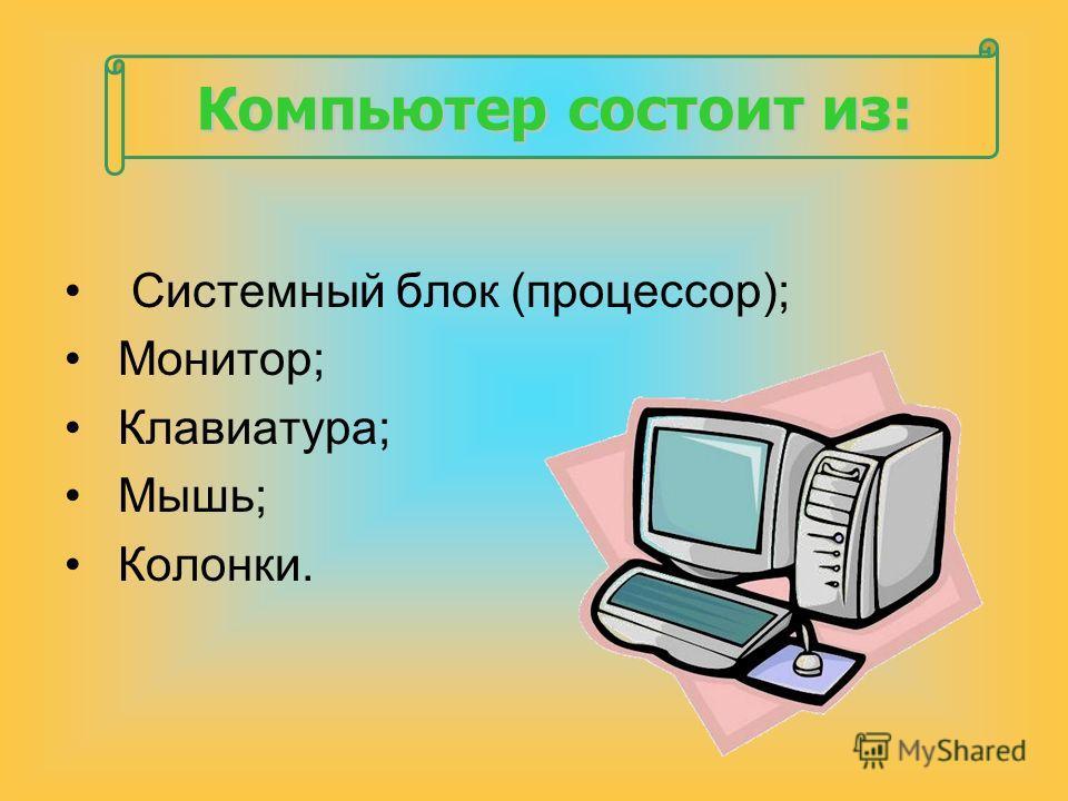 Компьютер состоит из: Системный блок (процессор); Монитор; Клавиатура; Мышь; Колонки.