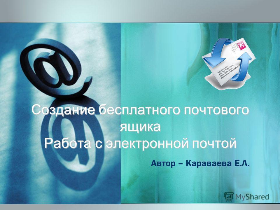 Создание бесплатного почтового ящика Работа с электронной почтой Автор – Караваева Е.Л.