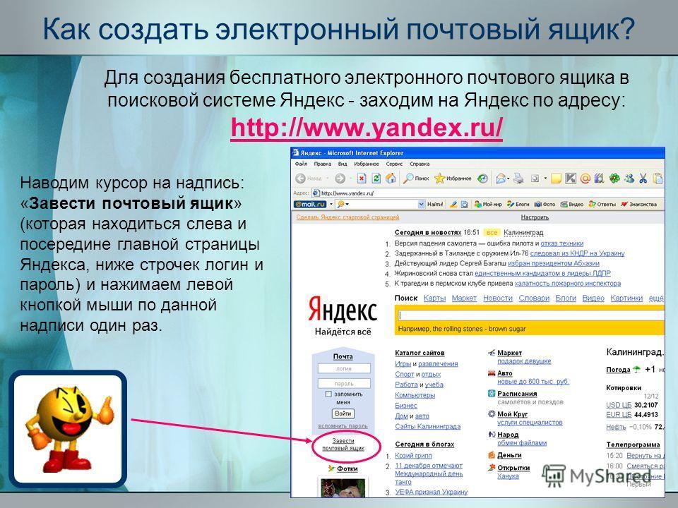 Как создать электронный почтовый ящик? Для создания бесплатного электронного почтового ящика в поисковой системе Яндекс - заходим на Яндекс по адресу: http://www.yandex.ru/ http://www.yandex.ru/ Наводим курсор на надпись: «Завести почтовый ящик» (кот