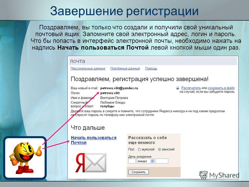 Завершение регистрации Поздравляем, вы только что создали и получили свой уникальный почтовый ящик. Запомните свой электронный адрес, логин и пароль. Что бы попасть в интерфейс электронной почты, необходимо нажать на надпись Начать пользоваться Почто