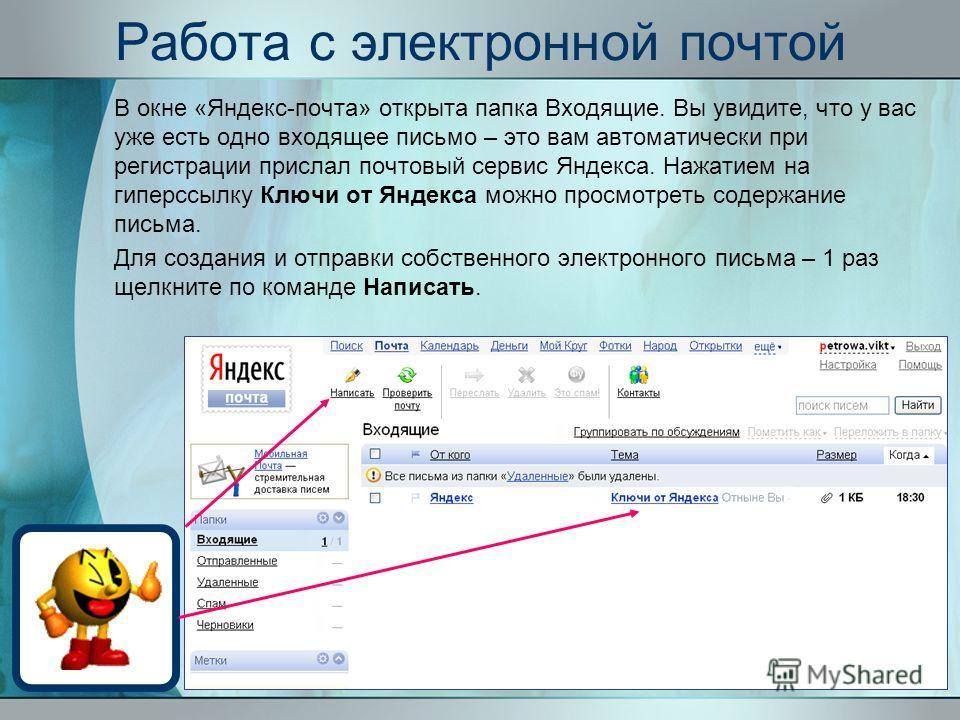 Работа с электронной почтой В окне «Яндекс-почта» открыта папка Входящие. Вы увидите, что у вас уже есть одно входящее письмо – это вам автоматически при регистрации прислал почтовый сервис Яндекса. Нажатием на гиперссылку Ключи от Яндекса можно прос